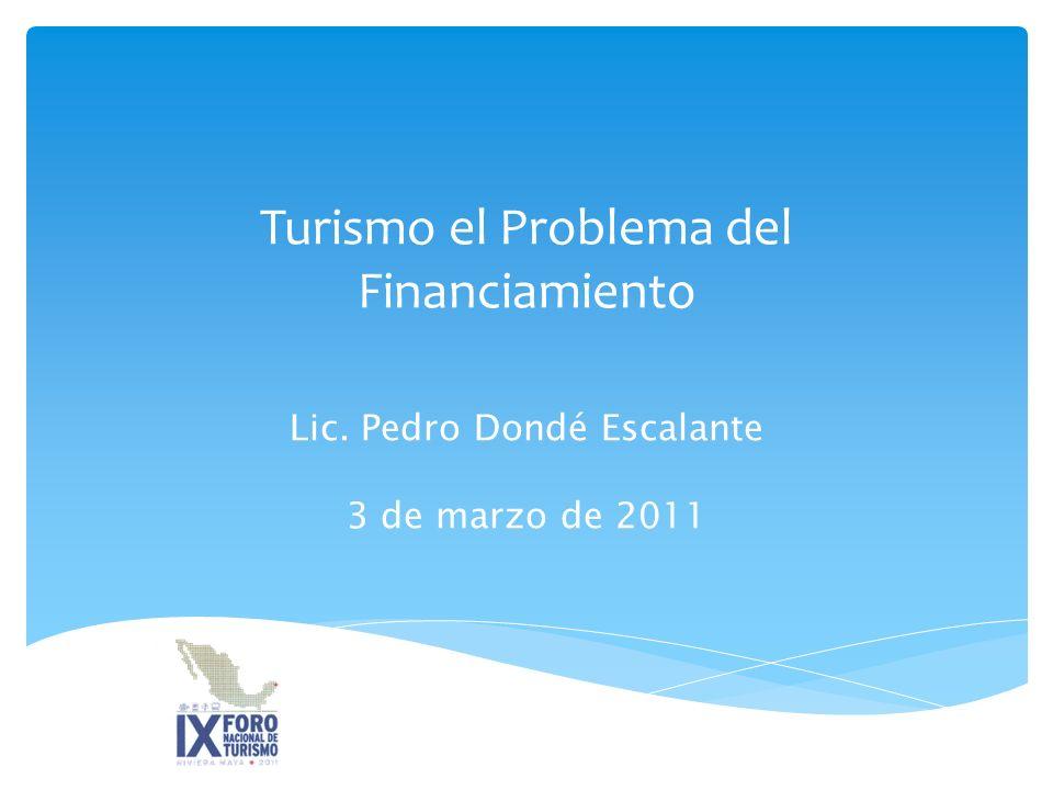 Turismo el Problema del Financiamiento Lic. Pedro Dondé Escalante 3 de marzo de 2011