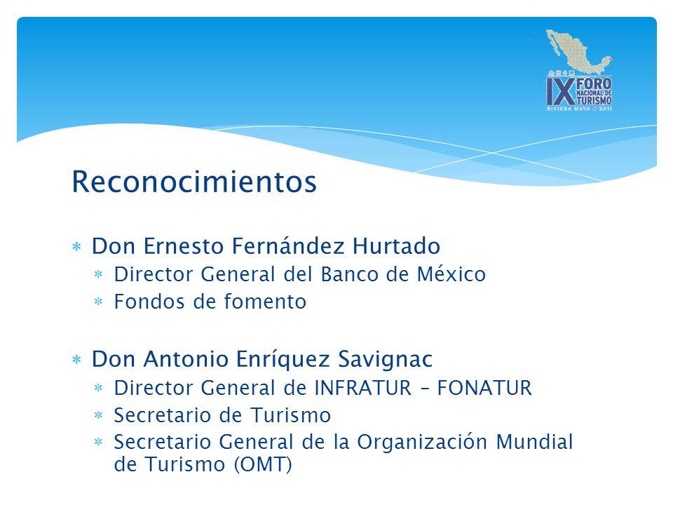 Reconocimientos Don Ernesto Fernández Hurtado Director General del Banco de México Fondos de fomento Don Antonio Enríquez Savignac Director General de INFRATUR – FONATUR Secretario de Turismo Secretario General de la Organización Mundial de Turismo (OMT)