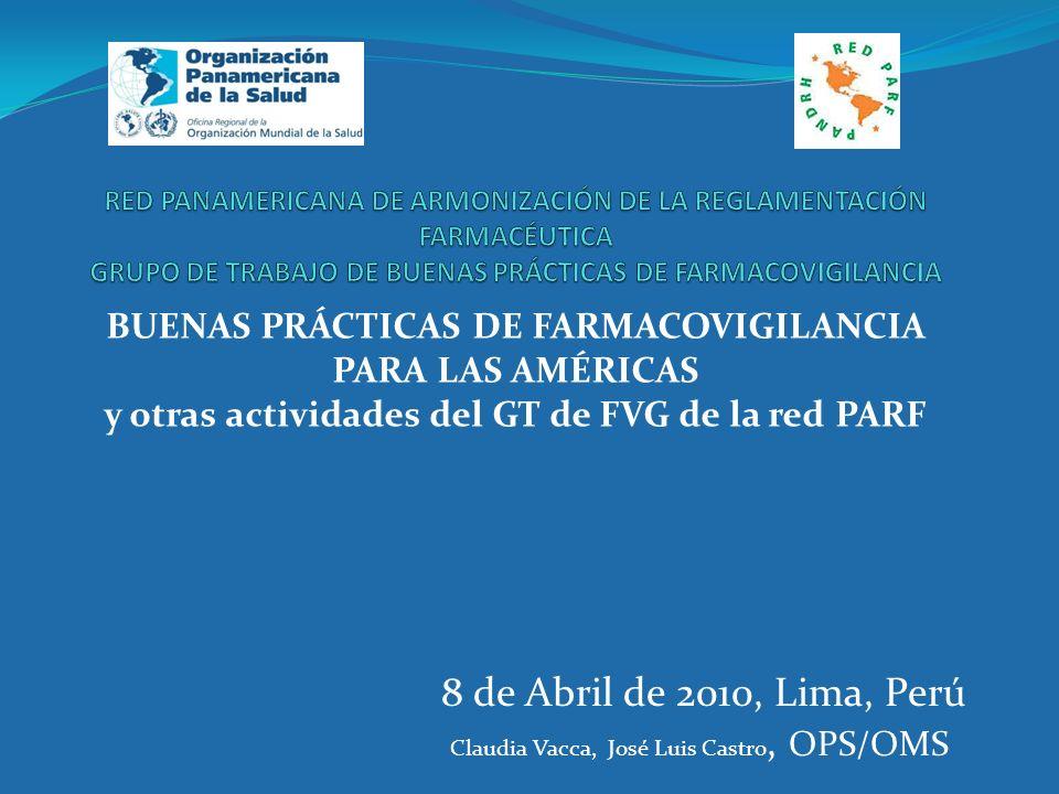 BUENAS PRÁCTICAS DE FARMACOVIGILANCIA PARA LAS AMÉRICAS y otras actividades del GT de FVG de la red PARF 8 de Abril de 2010, Lima, Perú Claudia Vacca,
