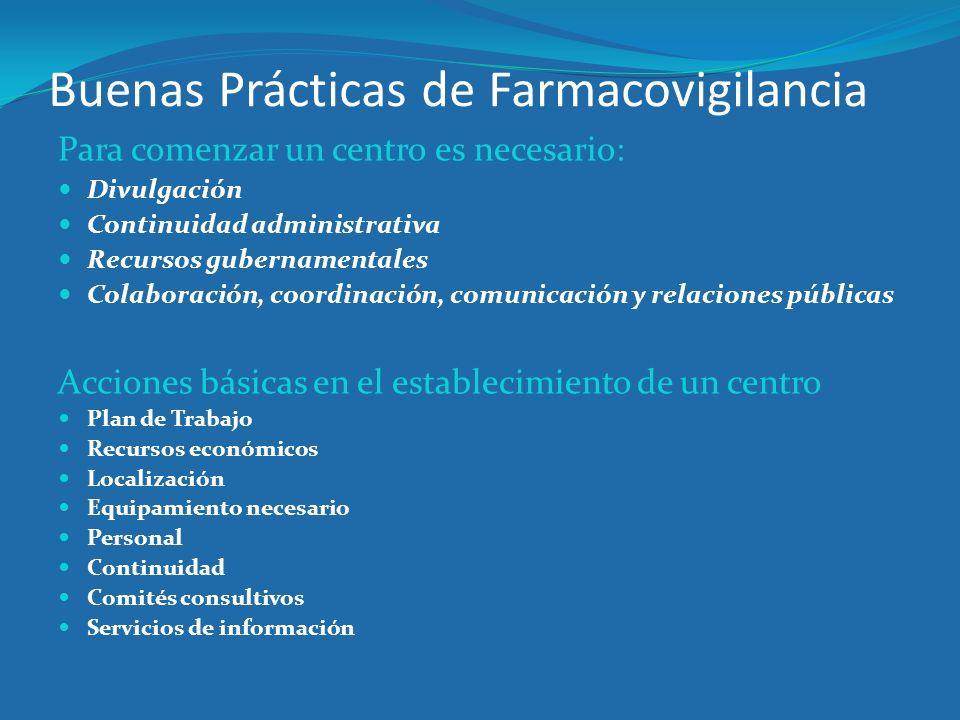Buenas Prácticas de Farmacovigilancia Para comenzar un centro es necesario: Divulgación Continuidad administrativa Recursos gubernamentales Colaboraci