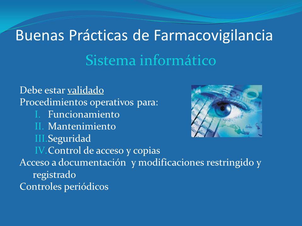 Buenas Prácticas de Farmacovigilancia Sistema informático Debe estar validado Procedimientos operativos para: I.Funcionamiento II.Mantenimiento III.Se
