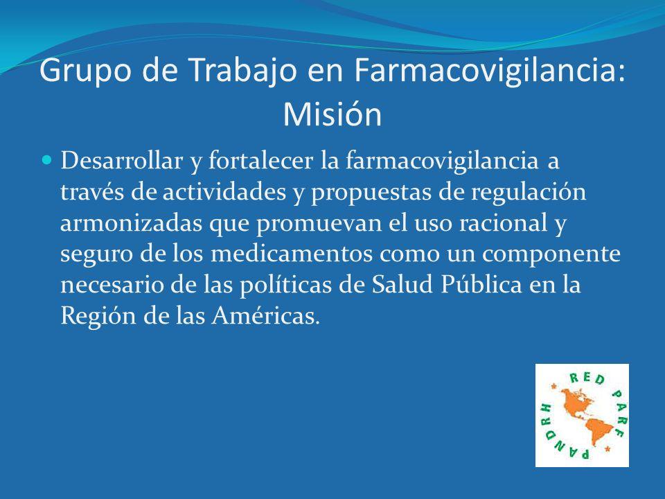 Grupo de Trabajo en Farmacovigilancia: Misión Desarrollar y fortalecer la farmacovigilancia a través de actividades y propuestas de regulación armoniz