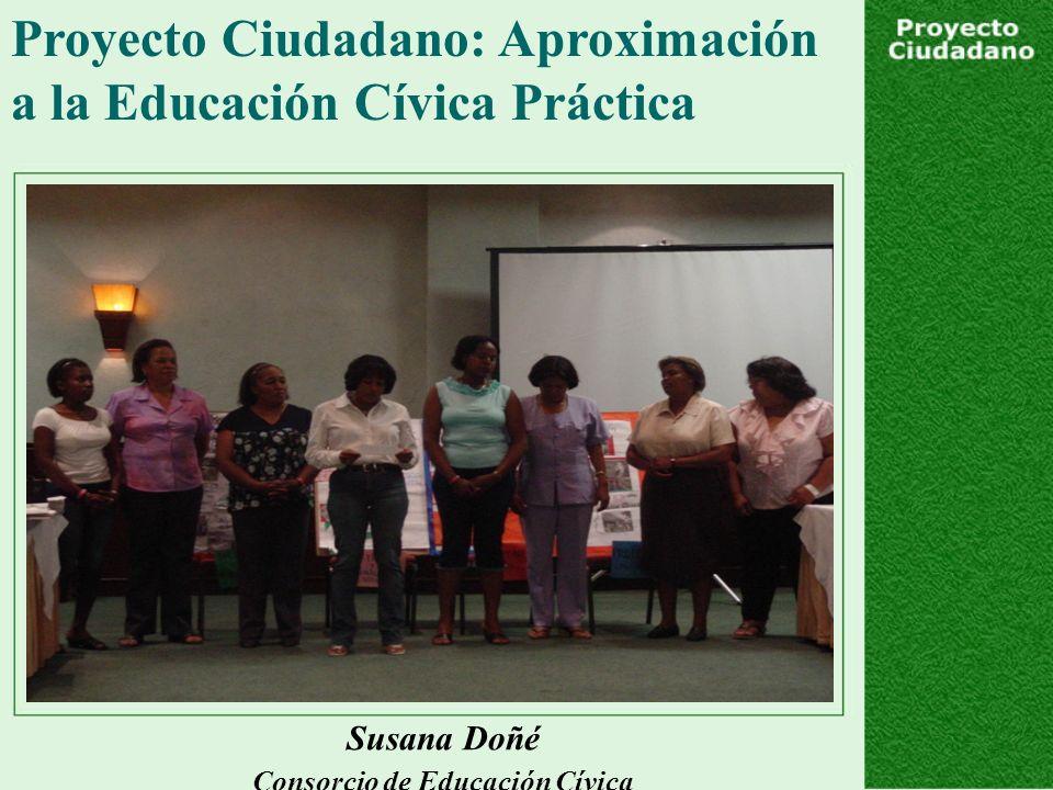 Proyecto Ciudadano: Aproximación a la Educación Cívica Práctica Susana Doñé Consorcio de Educación Cívica