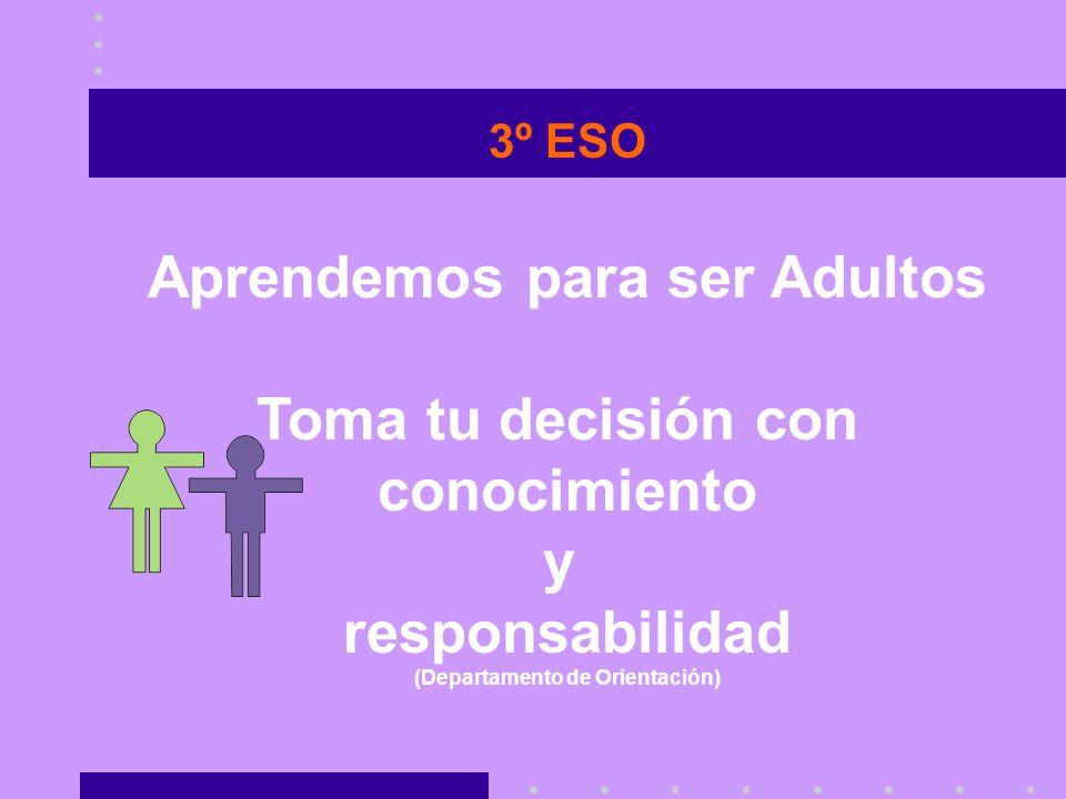 3º ESO Aprendemos para ser Adultos Toma tu decisión con conocimiento y responsabilidad (Departamento de Orientación)