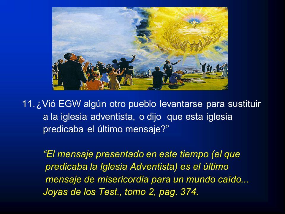 11.¿Vió EGW algún otro pueblo levantarse para sustituir a la iglesia adventista, o dijo que esta iglesia predicaba el último mensaje? El mensaje prese