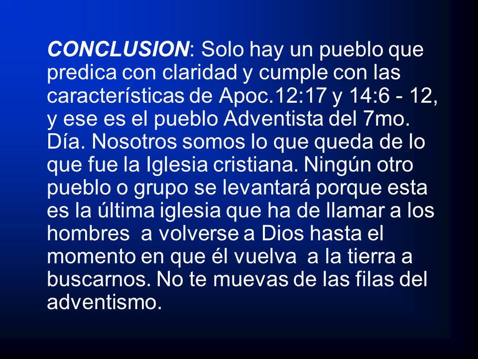CONCLUSION: Solo hay un pueblo que predica con claridad y cumple con las características de Apoc.12:17 y 14:6 - 12, y ese es el pueblo Adventista del