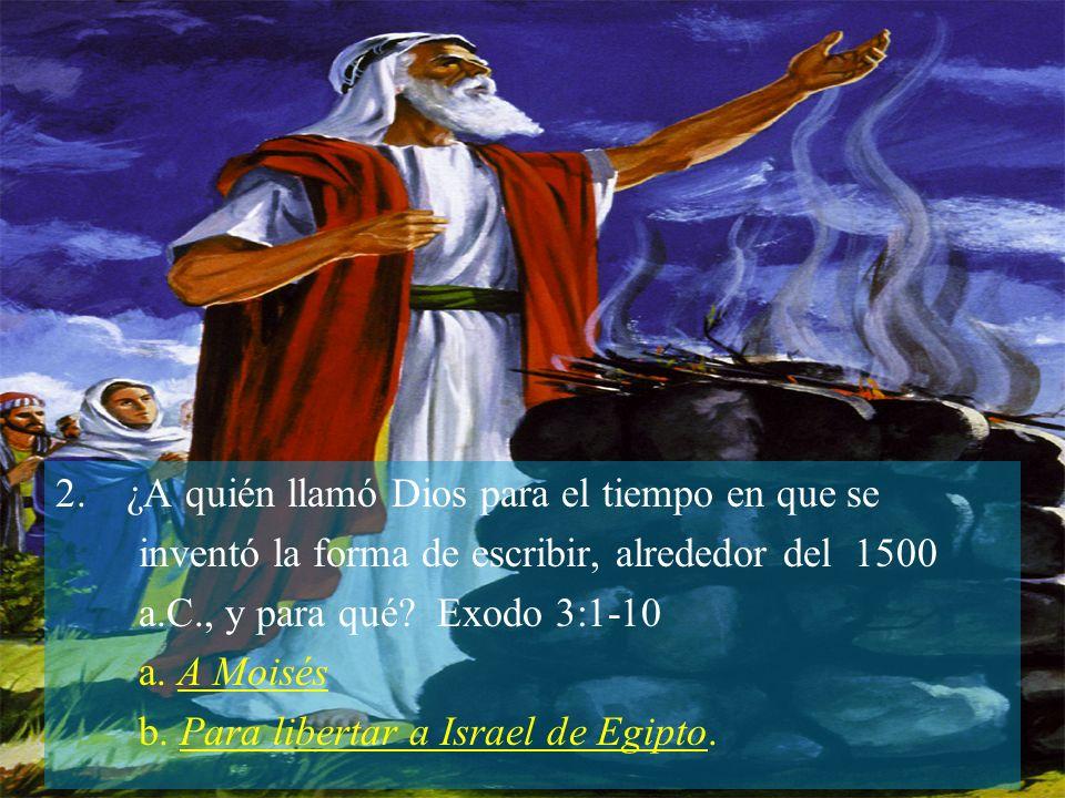 2.¿A quién llamó Dios para el tiempo en que se inventó la forma de escribir, alrededor del 1500 a.C., y para qué? Exodo 3:1-10 a. A Moisés b. Para lib