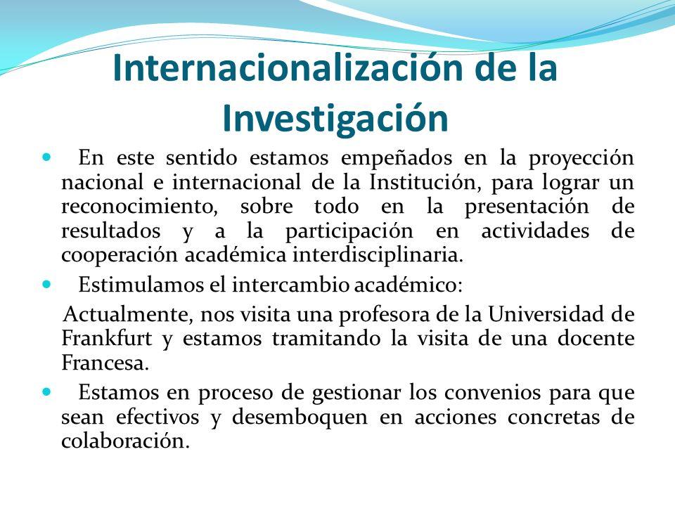 Internacionalización de la Investigación En este sentido estamos empeñados en la proyección nacional e internacional de la Institución, para lograr un