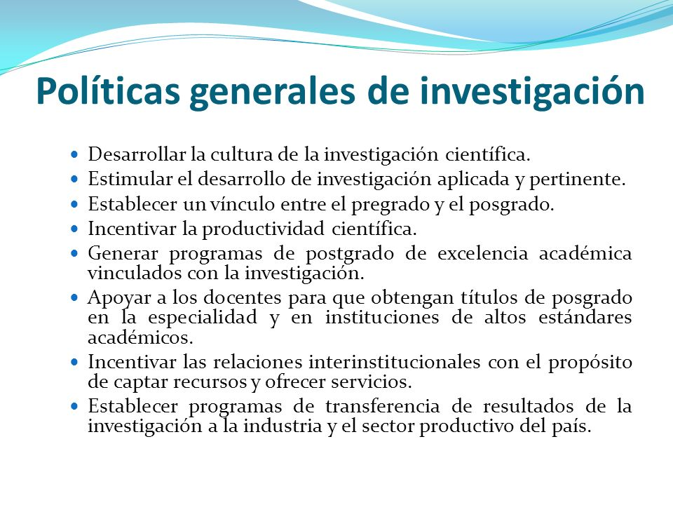 Políticas generales de investigación Desarrollar la cultura de la investigación científica. Estimular el desarrollo de investigación aplicada y pertin