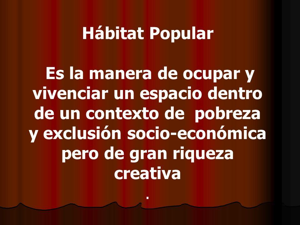 Hábitat Popular Es la manera de ocupar y vivenciar un espacio dentro de un contexto de pobreza y exclusión socio-económica pero de gran riqueza creati
