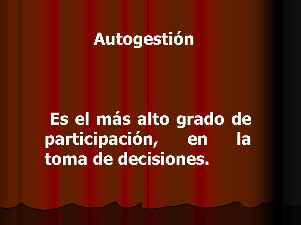 Autogestión Es el más alto grado de participación, en la toma de decisiones.
