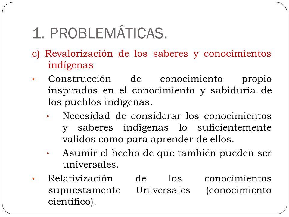 1. PROBLEMÁTICAS. c) Revalorización de los saberes y conocimientos indígenas Construcción de conocimiento propio inspirados en el conocimiento y sabid