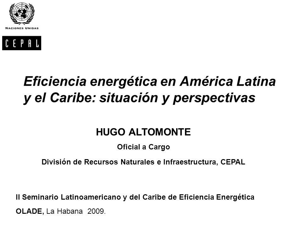 Eficiencia energética en América Latina y el Caribe: situación y perspectivas HUGO ALTOMONTE Oficial a Cargo División de Recursos Naturales e Infraest