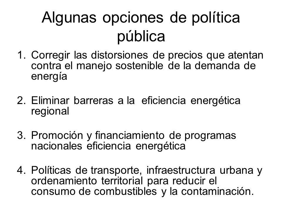 Algunas opciones de política pública 1.Corregir las distorsiones de precios que atentan contra el manejo sostenible de la demanda de energía 2.Elimina
