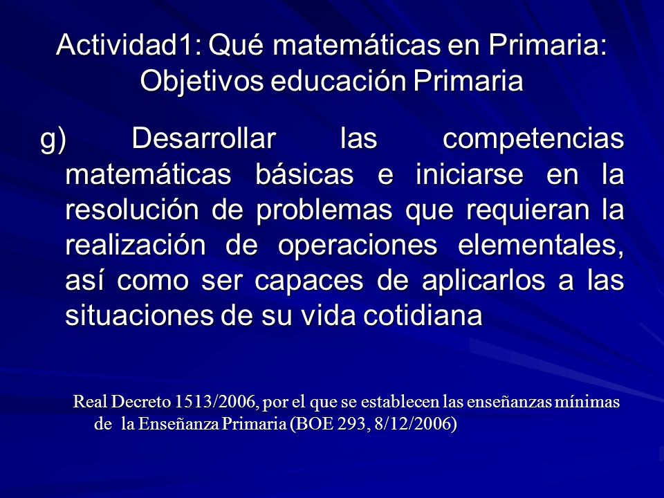 Actividad1: Qué matemáticas en Primaria: Objetivos educación Primaria g) Desarrollar las competencias matemáticas básicas e iniciarse en la resolución