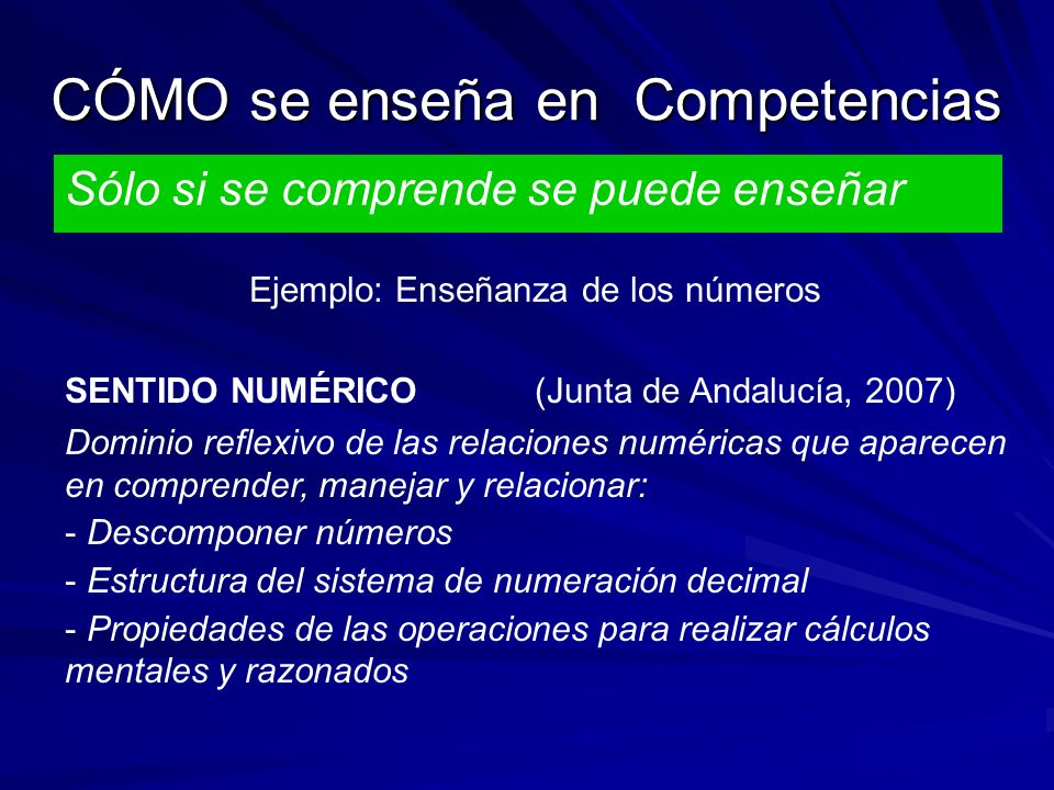 CÓMO se enseña en Competencias Sólo si se comprende se puede enseñar Ejemplo: Enseñanza de los números SENTIDO NUMÉRICO (Junta de Andalucía, 2007) Dom