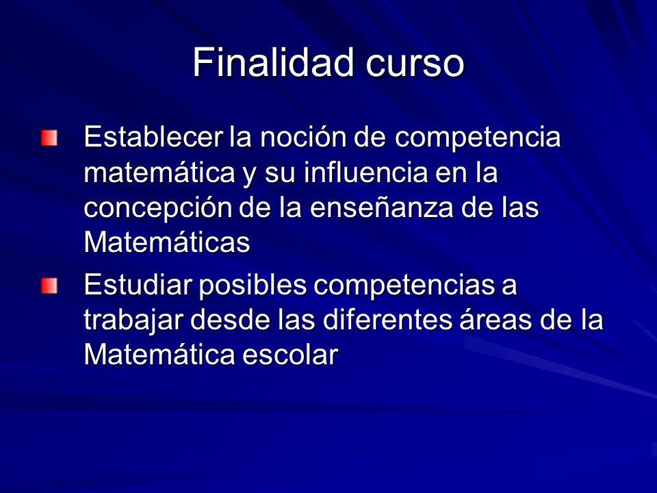Finalidad curso Establecer la noción de competencia matemática y su influencia en la concepción de la enseñanza de las Matemáticas Estudiar posibles c