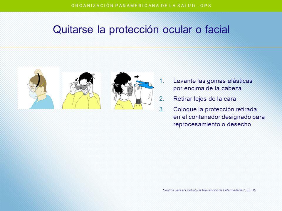 Quitarse la protección ocular o facial Centros para el Control y la Prevención de Enfermedades`, EE.UU 1.Levante las gomas elásticas por encima de la
