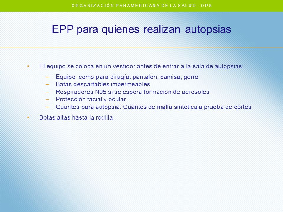 EPP para quienes realizan autopsias El equipo se coloca en un vestidor antes de entrar a la sala de autopsias: –Equipo como para cirugía: pantalón, ca