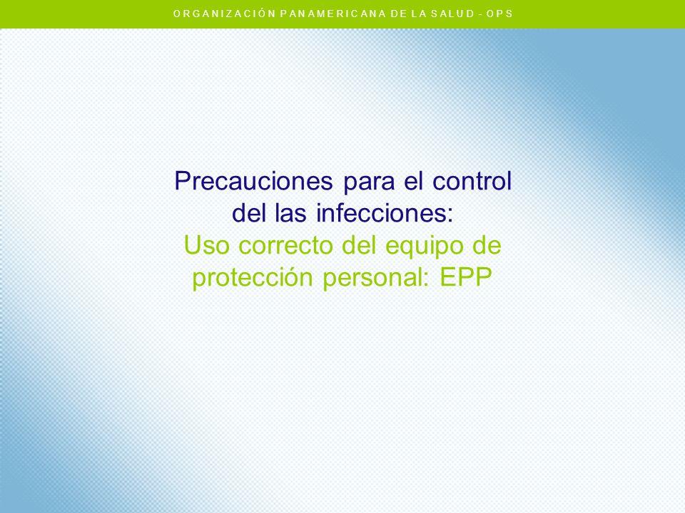 Precauciones para el control del las infecciones: Uso correcto del equipo de protección personal: EPP O R G A N I Z A C I Ó N P A N A M E R I C A N A
