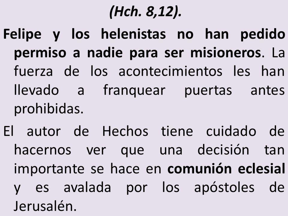 (Hch. 8,12). Felipe y los helenistas no han pedido permiso a nadie para ser misioneros. La fuerza de los acontecimientos les han llevado a franquear p