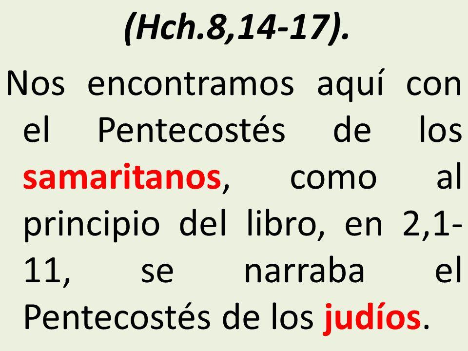 (Hch.8,14-17). Nos encontramos aquí con el Pentecostés de los samaritanos, como al principio del libro, en 2,1- 11, se narraba el Pentecostés de los j
