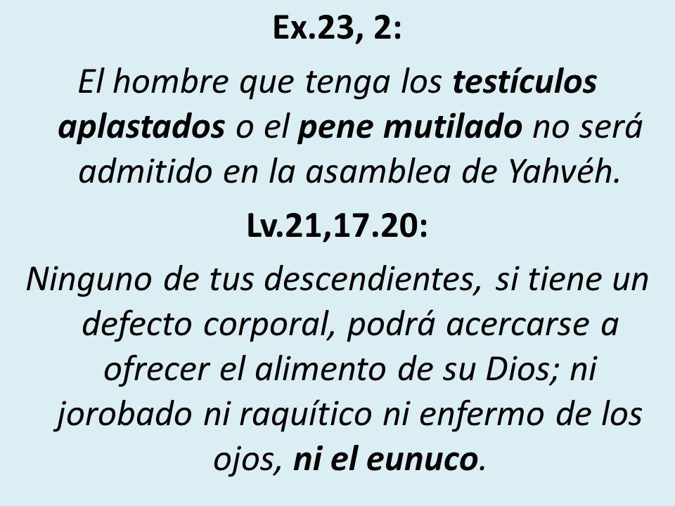 Ex.23, 2: El hombre que tenga los testículos aplastados o el pene mutilado no será admitido en la asamblea de Yahvéh. Lv.21,17.20: Ninguno de tus desc