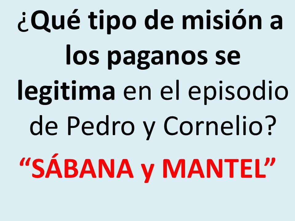 ¿Qué tipo de misión a los paganos se legitima en el episodio de Pedro y Cornelio? SÁBANA y MANTEL