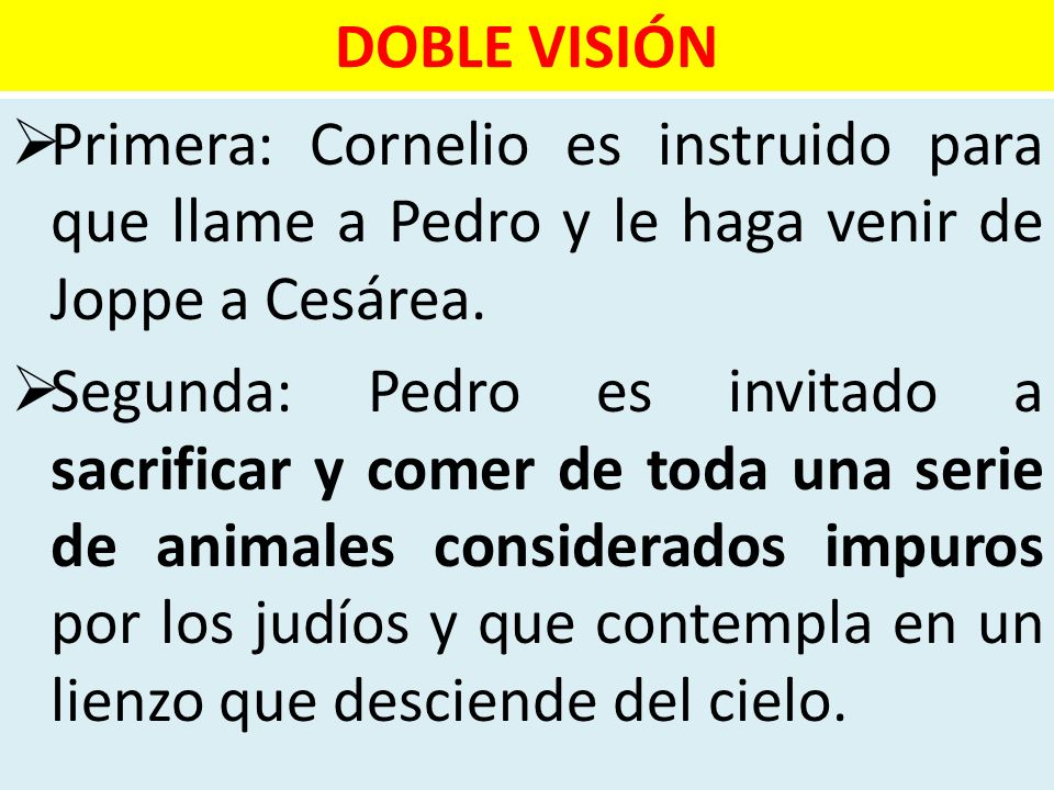DOBLE VISIÓN Primera: Cornelio es instruido para que llame a Pedro y le haga venir de Joppe a Cesárea. Segunda: Pedro es invitado a sacrificar y comer