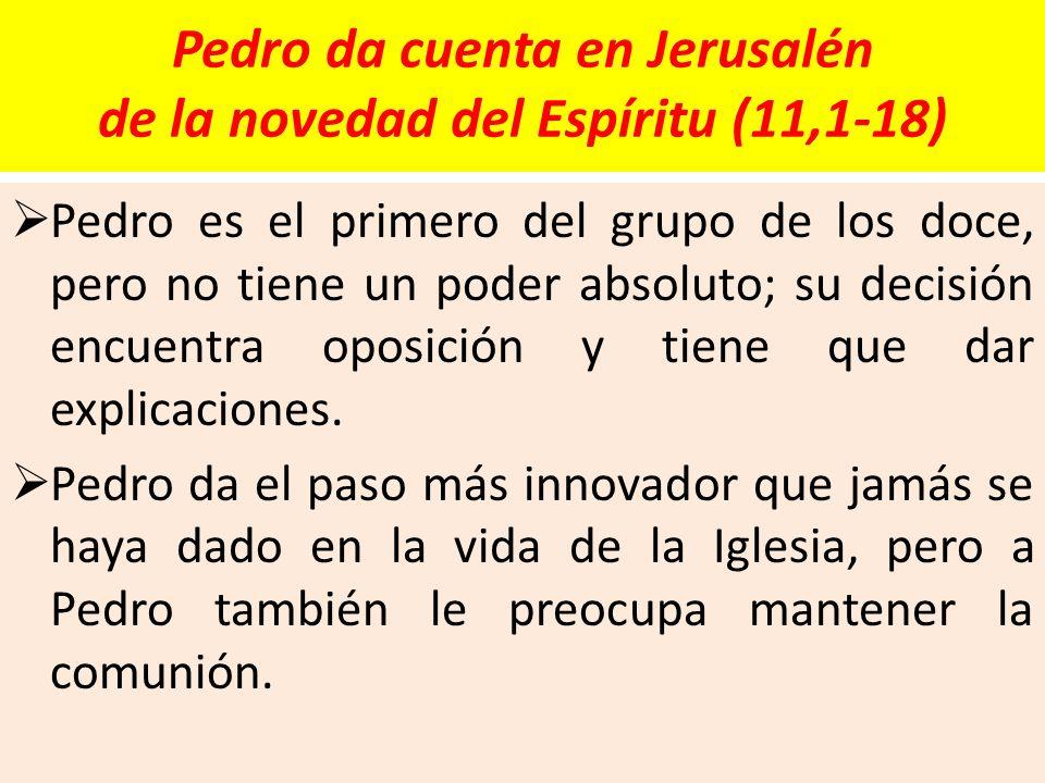 Pedro da cuenta en Jerusalén de la novedad del Espíritu (11,1-18) Pedro es el primero del grupo de los doce, pero no tiene un poder absoluto; su decis