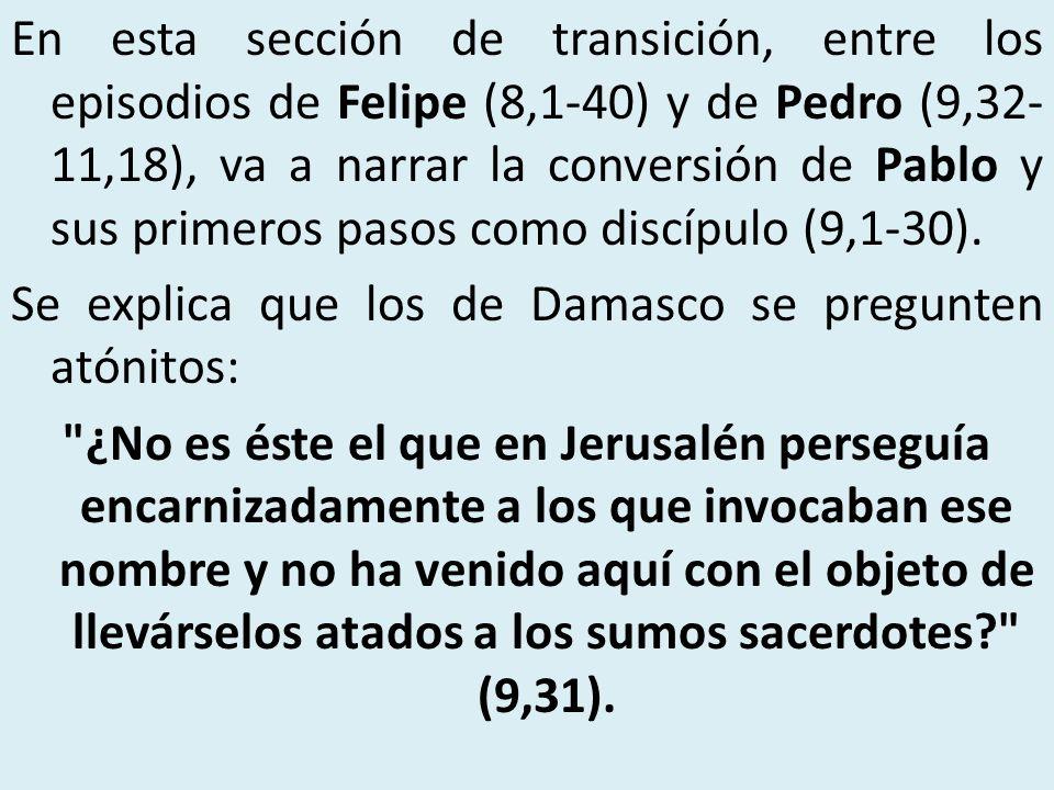 En esta sección de transición, entre los episodios de Felipe (8,1-40) y de Pedro (9,32- 11,18), va a narrar la conversión de Pablo y sus primeros paso