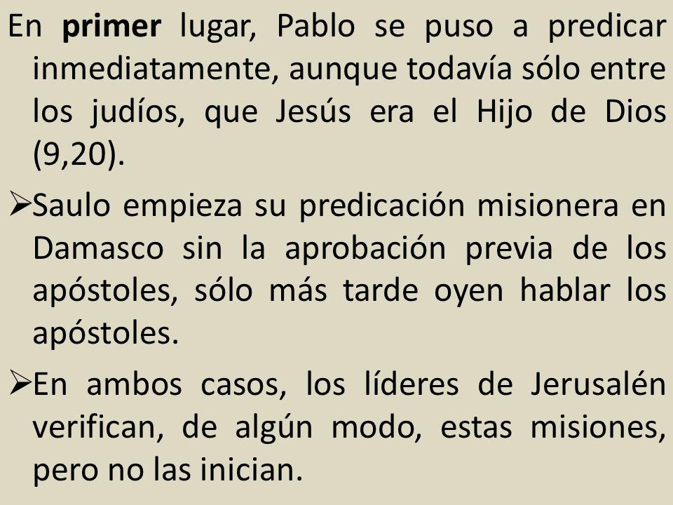 En primer lugar, Pablo se puso a predicar inmediatamente, aunque todavía sólo entre los judíos, que Jesús era el Hijo de Dios (9,20). Saulo empieza su