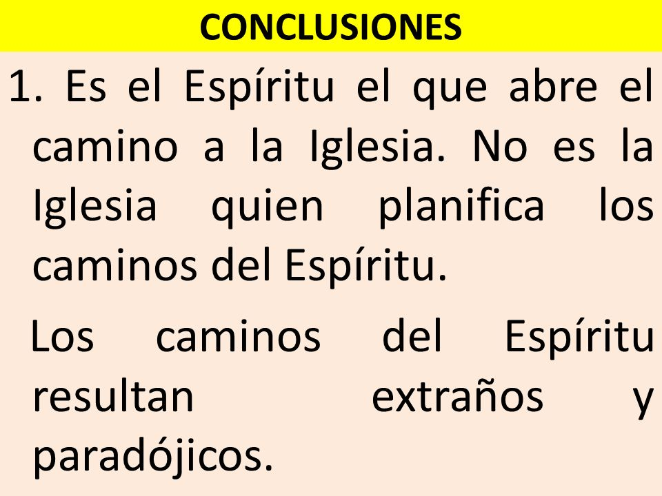 CONCLUSIONES 1. Es el Espíritu el que abre el camino a la Iglesia. No es la Iglesia quien planifica los caminos del Espíritu. Los caminos del Espíritu