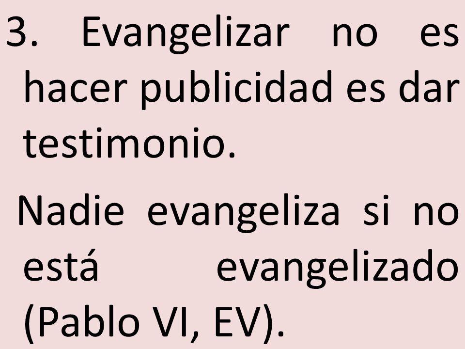 3. Evangelizar no es hacer publicidad es dar testimonio. Nadie evangeliza si no está evangelizado (Pablo VI, EV).