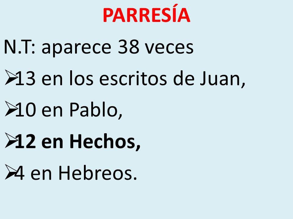 PARRESÍA N.T: aparece 38 veces 13 en los escritos de Juan, 10 en Pablo, 12 en Hechos, 4 en Hebreos.