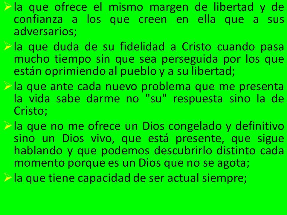 la que ofrece el mismo margen de libertad y de confianza a los que creen en ella que a sus adversarios; la que duda de su fidelidad a Cristo cuando pa