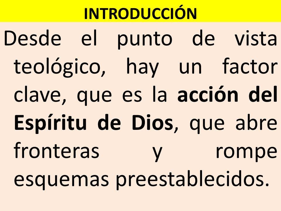 INTRODUCCIÓN Desde el punto de vista teológico, hay un factor clave, que es la acción del Espíritu de Dios, que abre fronteras y rompe esquemas preest