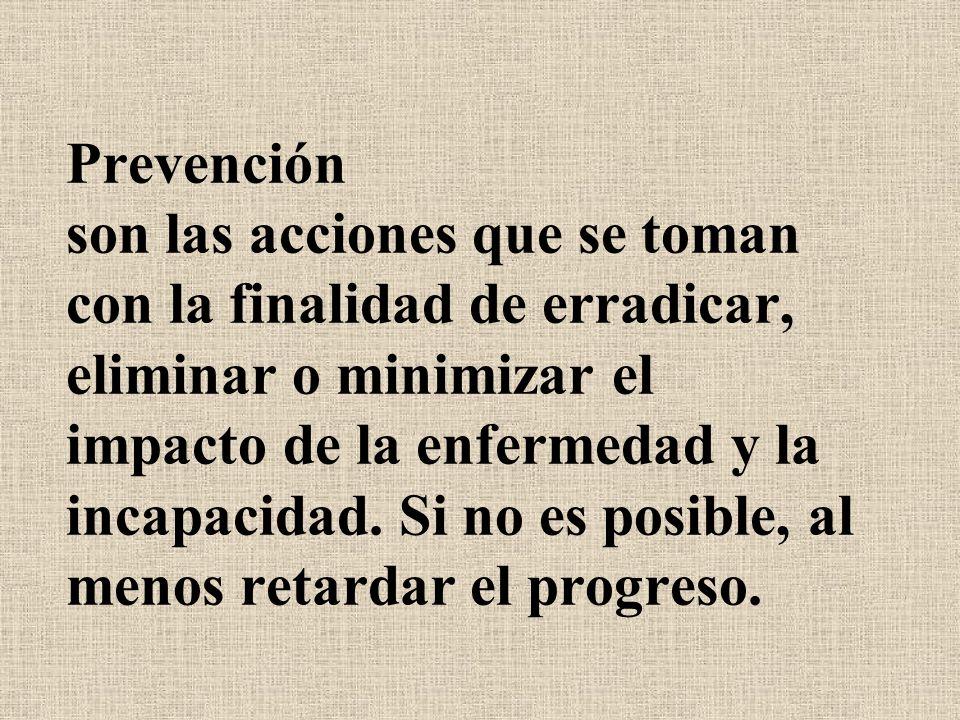 Prevención son las acciones que se toman con la finalidad de erradicar, eliminar o minimizar el impacto de la enfermedad y la incapacidad. Si no es po
