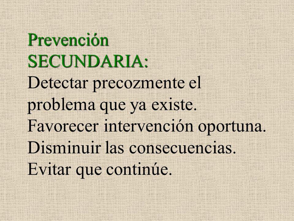 Prevención SECUNDARIA: Detectar precozmente el problema que ya existe. Favorecer intervención oportuna. Disminuir las consecuencias. Evitar que contin