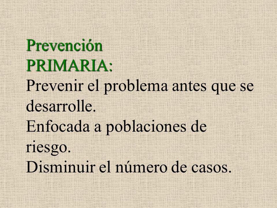 Prevención PRIMARIA: Prevenir el problema antes que se desarrolle. Enfocada a poblaciones de riesgo. Disminuir el número de casos.