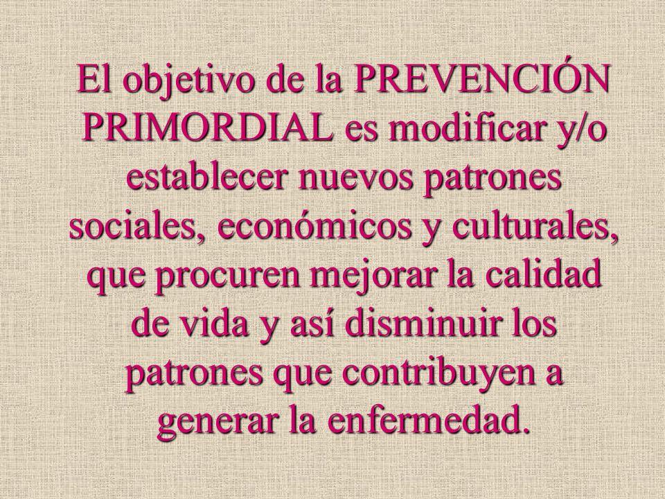 El objetivo de la PREVENCIÓN PRIMORDIAL es modificar y/o establecer nuevos patrones sociales, económicos y culturales, que procuren mejorar la calidad