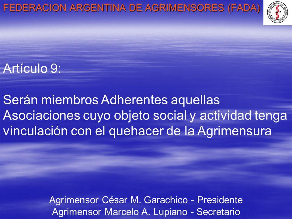 FEDERACION ARGENTINA DE AGRIMENSORES (FADA) Agrimensor César M. Garachico - Presidente Agrimensor Marcelo A. Lupiano - Secretario Artículo 9: Serán mi