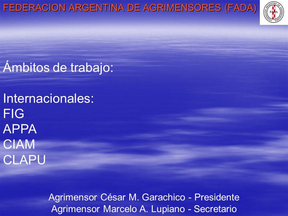FEDERACION ARGENTINA DE AGRIMENSORES (FADA) Agrimensor César M. Garachico - Presidente Agrimensor Marcelo A. Lupiano - Secretario Ámbitos de trabajo: