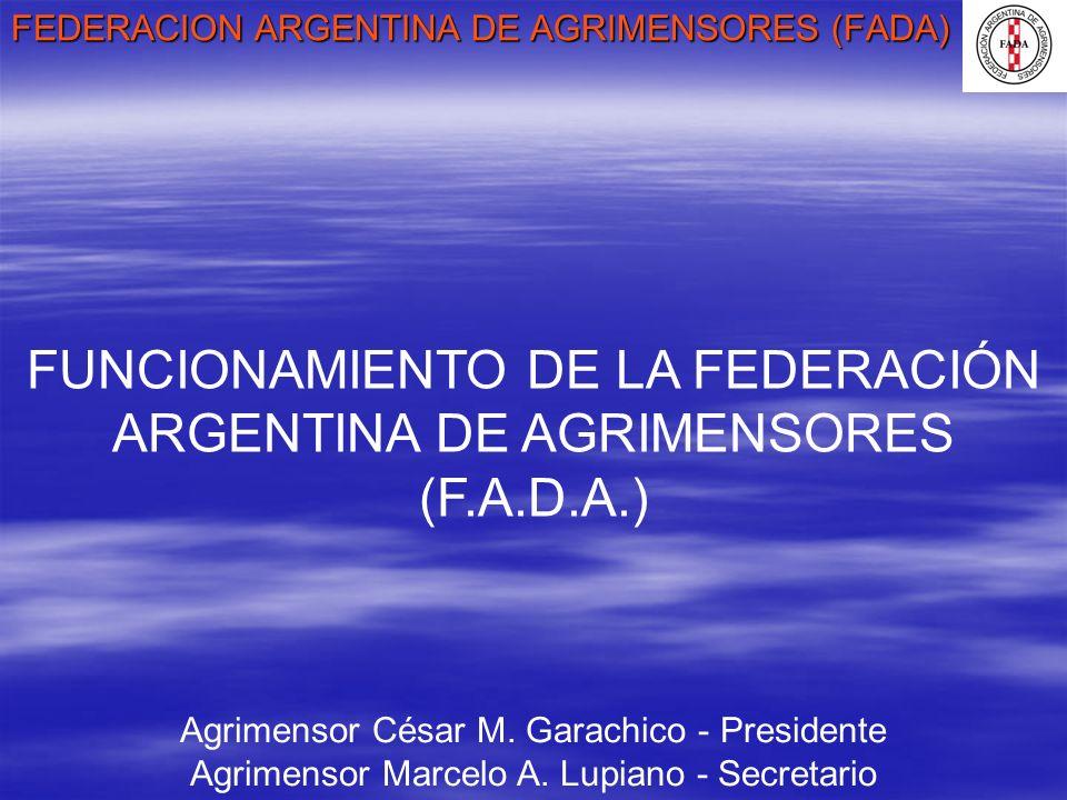 FEDERACION ARGENTINA DE AGRIMENSORES (FADA) Agrimensor César M. Garachico - Presidente Agrimensor Marcelo A. Lupiano - Secretario FUNCIONAMIENTO DE LA