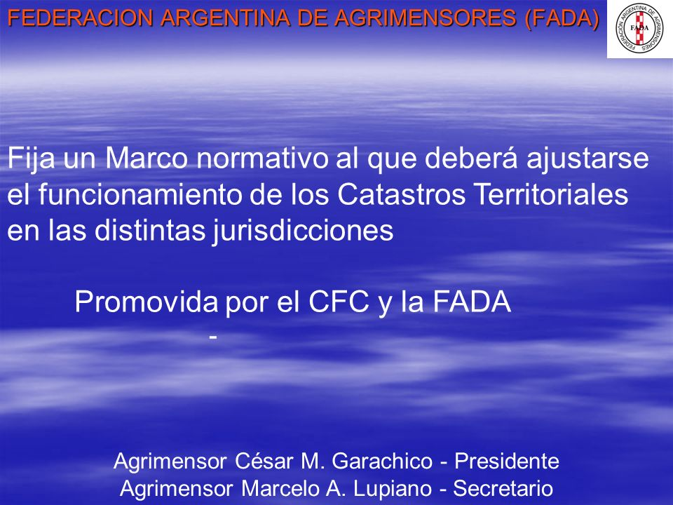 FEDERACION ARGENTINA DE AGRIMENSORES (FADA) Agrimensor César M. Garachico - Presidente Agrimensor Marcelo A. Lupiano - Secretario Fija un Marco normat