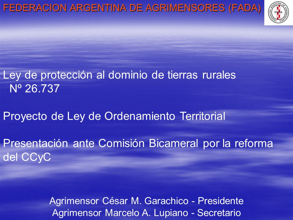 FEDERACION ARGENTINA DE AGRIMENSORES (FADA) Agrimensor César M. Garachico - Presidente Agrimensor Marcelo A. Lupiano - Secretario Ley de protección al