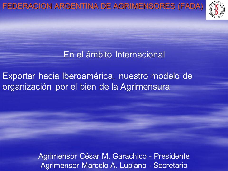 FEDERACION ARGENTINA DE AGRIMENSORES (FADA) Agrimensor César M. Garachico - Presidente Agrimensor Marcelo A. Lupiano - Secretario En el ámbito Interna
