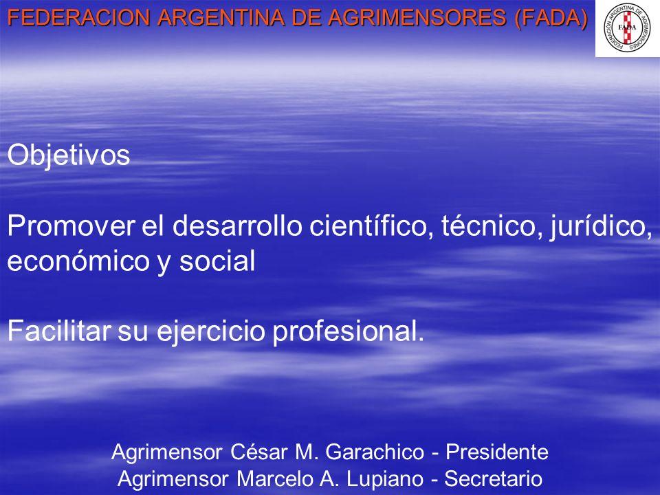 FEDERACION ARGENTINA DE AGRIMENSORES (FADA) Agrimensor César M. Garachico - Presidente Agrimensor Marcelo A. Lupiano - Secretario Objetivos Promover e