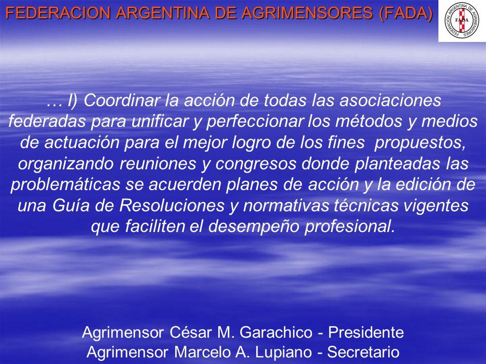 FEDERACION ARGENTINA DE AGRIMENSORES (FADA) Agrimensor César M. Garachico - Presidente Agrimensor Marcelo A. Lupiano - Secretario … I) Coordinar la ac