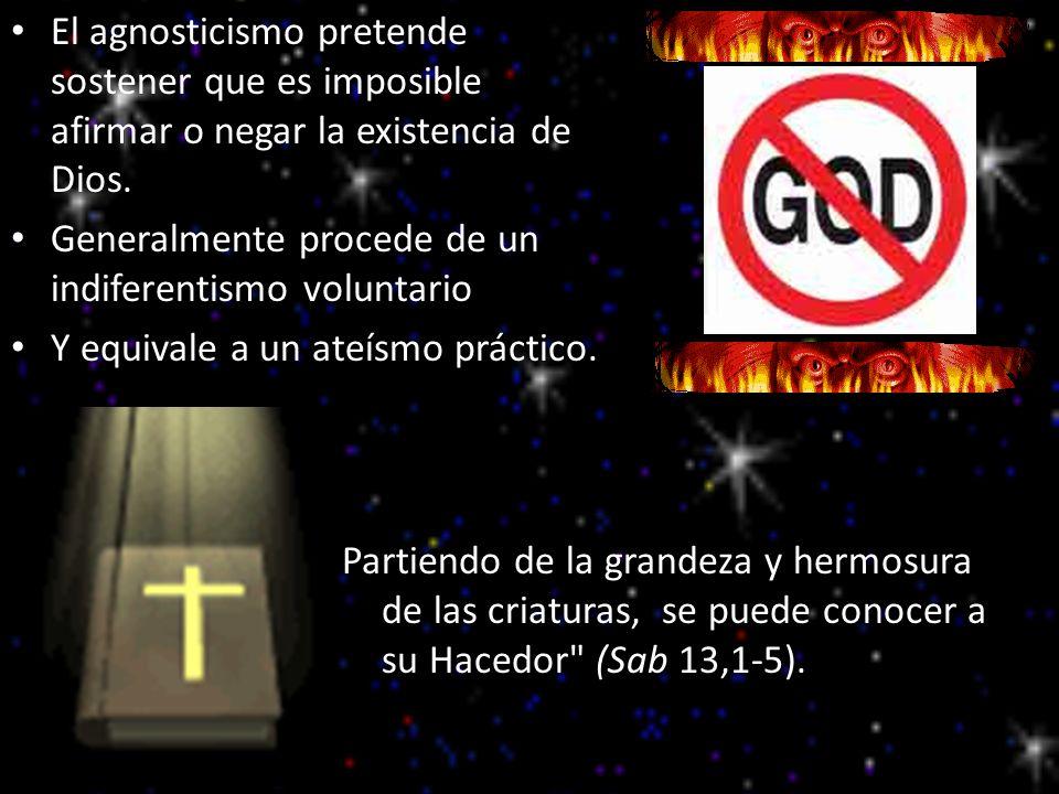 El agnosticismo pretende sostener que es imposible afirmar o negar la existencia de Dios. Generalmente procede de un indiferentismo voluntario Y equiv